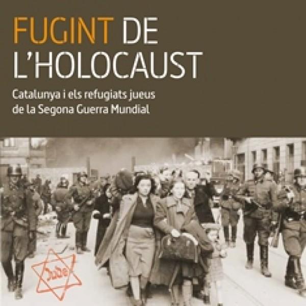 Fugint de l´holocaust. Catalunya i els refugiats jueus de la Segona Guerra Mundial