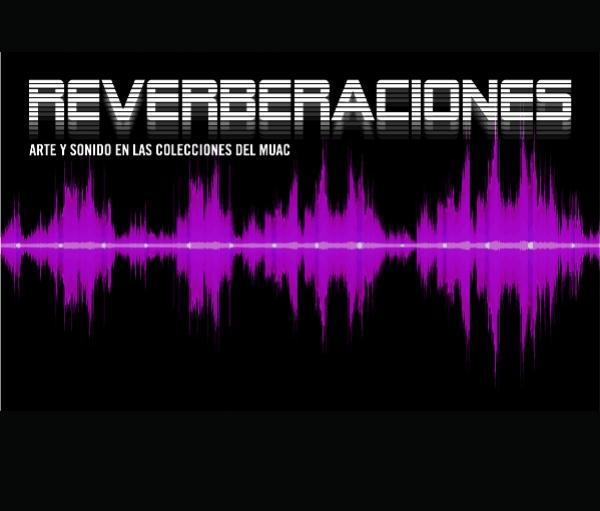 REVERBERACIONES: ARTE Y SONIDO EN LAS COLECCIONES DEL MUAC