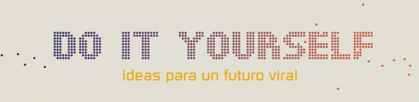 Do It Yourself. Ideas para un futuro viral
