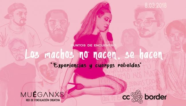 LOS MACHOS NO NACEN, SE HACEN. EXPERIENCIAS Y CUERPXS REBELDES. Imagen cortesía Centro Cultural Border